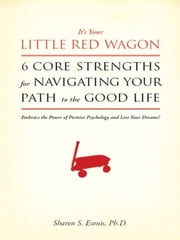 It's Your Little Red Wagon... 6 Core Strengths for Navigating Your Path to the Good Life. Embrace the Power of Positive Psychology and Live Your Dreams! ebook by Sharon Esonis, Ph.D.