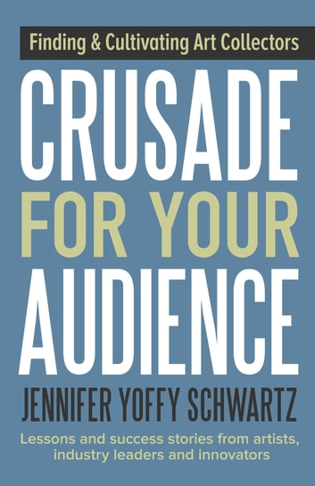 Crusade For Your Audience - Finding Audiences and Cultivating Collectors ebook by Jennifer Yoffy Schwartz