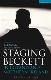 Staging Beckett in Ireland and Northern Ireland ebook by Trish McTighe,Trish McTighe,Dr David Tucker
