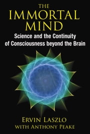 The Immortal Mind - Science and the Continuity of Consciousness beyond the Brain ebook by Ervin Laszlo,Anthony Peake