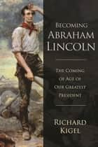 Becoming Abraham Lincoln - The Coming of Age of Our Greatest President ebook by Richard Kigel