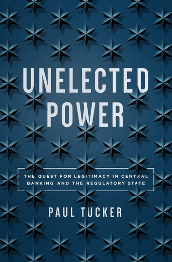 Unelected Power - The Quest for Legitimacy in Central Banking and the Regulatory State ebook by Paul Tucker