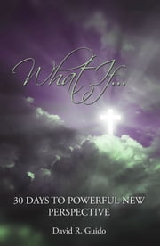 What If...30 Days to Powerful New Perspective ebook by David R. Guido
