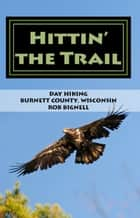 Hittin' the Trail: Day Hiking Burnett County, Wisconsin ebook by Rob Bignell