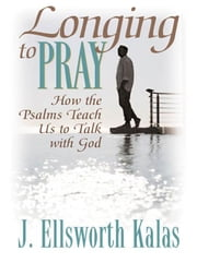 Longing to Pray: How the Psalms Teach Us to Talk with God ebook by Kalas, J., Ellsworth