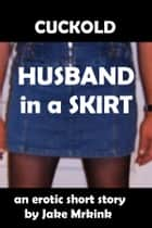 Cuckold Husband in a Skirt ebook by Jake Mrkink