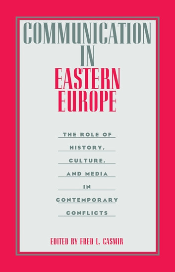 Communication in Eastern Europe - The Role of History, Culture, and Media in Contemporary Conflicts ebook by