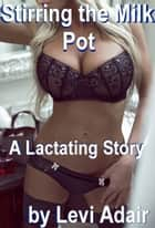 Stirring the Milk Pot, A Lactating Story ebook by Levi Adair