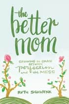The Better Mom - Growing in Grace between Perfection and the Mess ebook by Ruth Schwenk