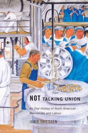 Not Talking Union - An Oral History of North American Mennonites and Labour ebook by Janis Thiessen