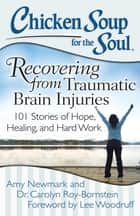 Chicken Soup for the Soul: Recovering from Traumatic Brain Injuries - 101 Stories of Hope, Healing, and Hard Work ebook by Amy Newmark, Dr. Carolyn Roy-Bornstein, Lee Woodruff