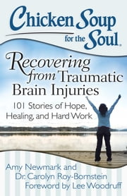Chicken Soup for the Soul: Recovering from Traumatic Brain Injuries - 101 Stories of Hope, Healing, and Hard Work ebook by Amy Newmark,Dr. Carolyn Roy-Bornstein,Lee Woodruff
