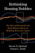 Rethinking Housing Bubbles - The Role of Household and Bank Balance Sheets in Modeling Economic Cycles ebook by Steven D. Gjerstad, Professor Vernon L. Smith