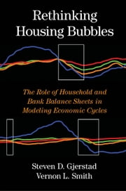 Rethinking Housing Bubbles - The Role of Household and Bank Balance Sheets in Modeling Economic Cycles ebook by Steven D. Gjerstad,Professor Vernon L. Smith