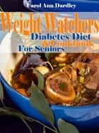Weight Watchers Diabetes Diet And Cookbook For Seniors ebook by Carol Ann Dardley