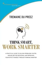 STTS: Think Smart Work Smarter - A practical guide to solving problems faster, making better decisions and improving your effectiveness through thinking smarter ebook by Tremaine Du Preez
