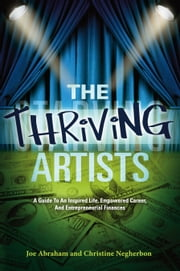 The Thriving Artists - A Guide to an Inspired Life, Empowered Career, and Entrepreneurial Finances ebook by Joe Abraham,Christine Negherbon