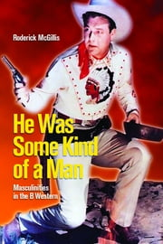 He Was Some Kind of a Man - Masculinities in the B Western ebook by Roderick McGillis