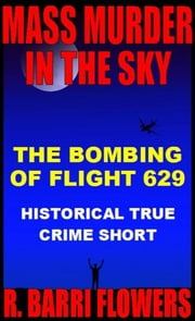 Mass Murder in the Sky: The Bombing of Flight 629 (Historical True Crime Short) ebook by R. Barri Flowers