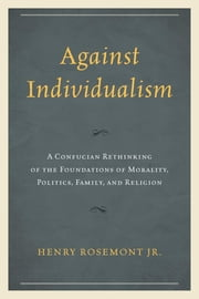 Against Individualism - A Confucian Rethinking of the Foundations of Morality, Politics, Family, and Religion ebook by Henry Rosemont Jr.