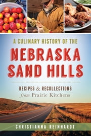 A Culinary History of the Nebraska Sand Hills - Recipes & Recollections from Prairie Kitchens ebook by Christianna Reinhardt