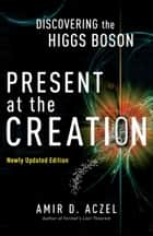 Present at the Creation - Discovering the Higgs Boson eBook by Amir D. Aczel