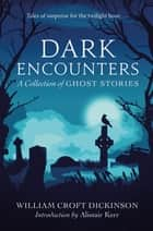 Dark Encounters - A Collection of Ghost Stories ebook by William Croft Dickinson, Alistair Kerr