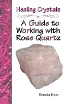 Healing Crystals - A Guide to Working with Rose Quartz ebook by Brenda Hunt