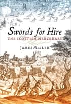 Swords for Hire - The Scottish Mercenary eBook by James Miller