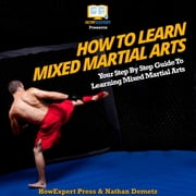 How To Learn Mixed Martial Arts - Your Step By Step Guide To Learning Mixed Martial Arts audiobook by HowExpert, Nathan DeMetz