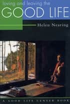 Loving and Leaving the Good Life ebook by Helen Nearing