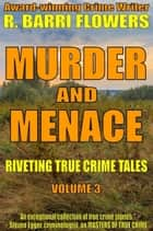 Murder and Menace: Riveting True Crime Tales (Vol. 3) ebook by R. Barri Flowers