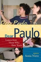 Dear Paulo - Letters from Those Who Dare Teach ebook by Sonia Nieto
