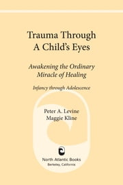 Trauma Through a Child's Eyes - Awakening the Ordinary Miracle of Healing ebook by Peter A. Levine, Ph.D.,Maggie Kline