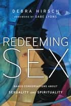 Redeeming Sex - Naked Conversations About Sexuality and Spirituality ebook by Debra Hirsch, Gabe Lyons