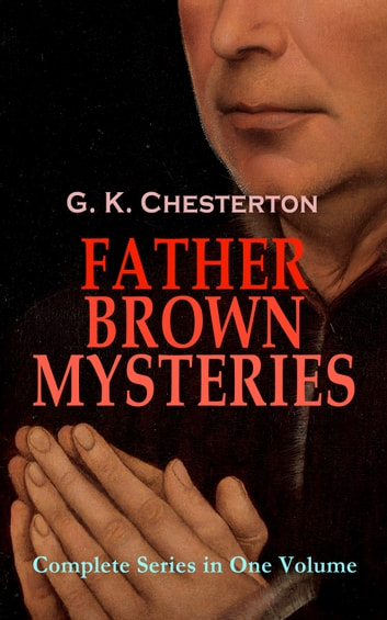 FATHER BROWN MYSTERIES - Complete Series in One Volume - 53 Murder Mysteries: The Innocence of Father Brown, The Wisdom of Father Brown, The Incredulity of Father Brown, The Secret of Father Brown, The Scandal of Father Brown, The Donnington Affair & The Mask of Midas ebook by G. K. Chesterton