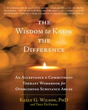 The Wisdom to Know the Difference - An Acceptance and Commitment Therapy Workbook for Overcoming Substance Abuse ebook by Kelly G. Wilson, PhD,Troy DuFrene