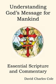 Understanding Gods Message for Mankind - Essential Scripture and Commentary ebook by David Charles Cole