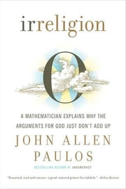 Irreligion - A Mathematician Explains Why the Arguments for God Just Don't Add Up ebook by John Allen Paulos