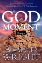 God Moments - Recognizing and Remembering God's Presence in Your Life ebook by Alan D. Wright