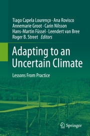Adapting to an Uncertain Climate - Lessons From Practice ebook by Tiago Capela Lourenço,Ana Rovisco,Annemarie Groot,Carin Nilsson,Hans-Martin Füssel,Leendert Van Bree,Roger B Street