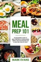 Meal Prep : 101 - The Beginners Guide to Meal Prepping & Clean Eating - Simple, Delicious Recipes for a Lean and Healthy Body ebook by Mark Evans