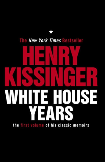 White House Years - The First Volume of His Classic Memoirs ebook by Henry Kissinger