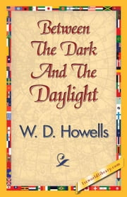 Between The Dark And The Daylight ebook by Howells, W. D.