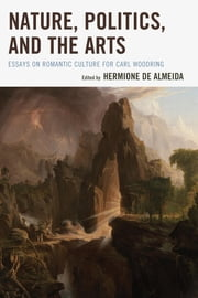 Nature, Politics, and the Arts - Essays on Romantic Culture for Carl Woodring ebook by Hermione de Almeida, Nina Auerbach, John Clubbe,...