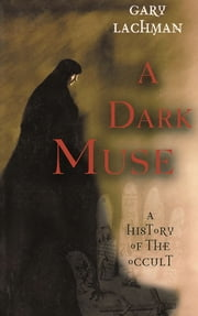 A Dark Muse - A History of the Occult ebook by Gary Lachman