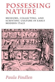Possessing Nature - Museums, Collecting, and Scientific Culture in Early Modern Italy ebook by Paula Findlen