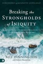Breaking the Strongholds of Iniquity - A New Testament Guide to Cleansing Your Generational Bloodline ebook by