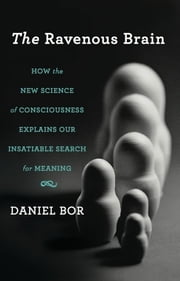 The Ravenous Brain - How the New Science of Consciousness Explains Our Insatiable Search for Meaning ebook by Daniel Bor
