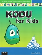 Kodu for Kids - The Official Guide to Creating Your Own Video Games ebook by James Floyd Kelly
